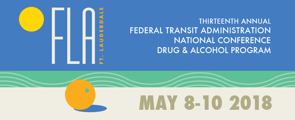 13th Annual Drug & Alcohol Program National Confrerence - May 8-10, 2018 - Ft. Lauderdale, Florida - Federal Transit Administration - Drug and Alcohol Program